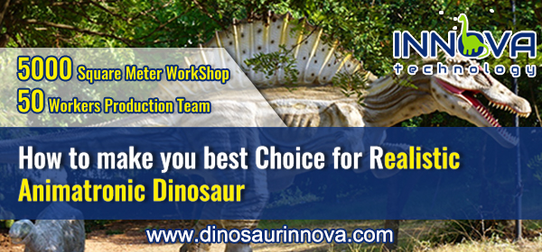How to make you best Choice for Realistic Animatronic Dinosaur